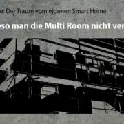 Artikelreihe: Der Traum vom eigenen Smart Home –> Wieso man die Multi Room nicht vergessen sollte