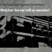 Artikelreihe: Der Traum vom eigenen Smart Home –> Welcher Server soll es werden?