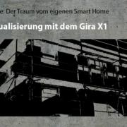 Artikelreihe: Der Traum vom eigenen Smart Home –>Die Visualisierung mit dem Gira X1